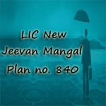 LIC New Jeevan Mangal Plan 840 Review, Features & Benefits